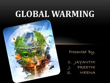 GLOBAL WARMING Presented By, C. JAYANTHI J. PREETHI S. MEENA.
