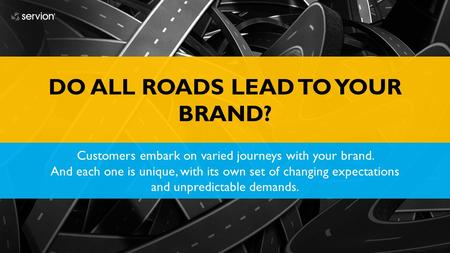 DO ALL ROADS LEAD TO YOUR BRAND? Customers embark on varied journeys with your brand. And each one is unique, with its own set of changing expectations.