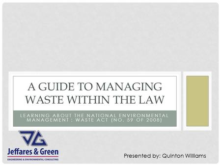 LEARNING ABOUT THE NATIONAL ENVIRONMENTAL MANAGEMENT : WASTE ACT (NO. 59 OF 2008) A GUIDE TO MANAGING WASTE WITHIN THE LAW Presented by: Quinton Williams.