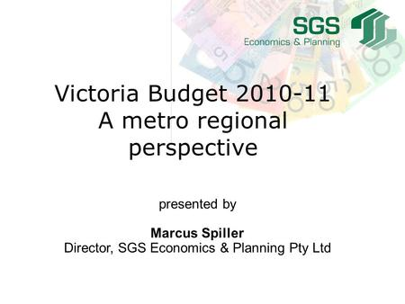 Presented by Marcus Spiller Director, SGS Economics & Planning Pty Ltd Victoria Budget 2010-11 A metro regional perspective.