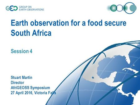 Earth observation for a food secure South Africa Session 4 Stuart Martin Director AfriGEOSS Symposium 27 April 2016, Victoria Falls.