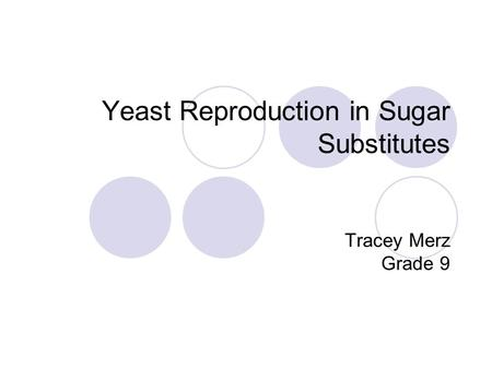 Yeast Reproduction in Sugar Substitutes Tracey Merz Grade 9.
