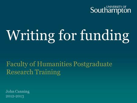 Writing for funding Faculty of Humanities Postgraduate Research Training John Canning 2012-2013.