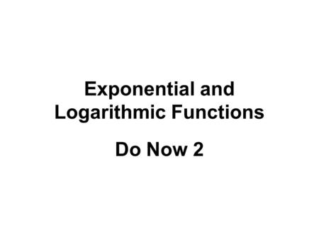 Exponential and Logarithmic Functions Do Now 2. Write as the sum or difference of logarithms with no exponents log a x 4 y 3 4log a x – 3log a y log a.