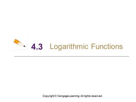 Copyright © Cengage Learning. All rights reserved. 4.3 Logarithmic Functions.