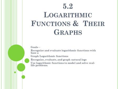 5.2 L OGARITHMIC F UNCTIONS & T HEIR G RAPHS Goals— Recognize and evaluate logarithmic functions with base a Graph Logarithmic functions Recognize, evaluate,