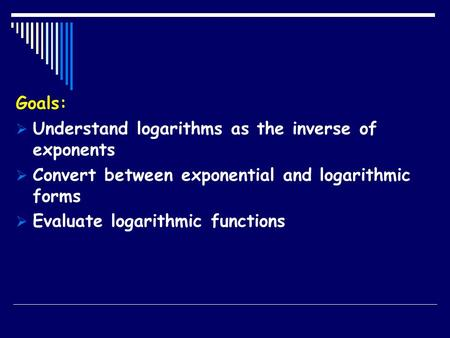 Goals:  Understand logarithms as the inverse of exponents  Convert between exponential and logarithmic forms  Evaluate logarithmic functions.