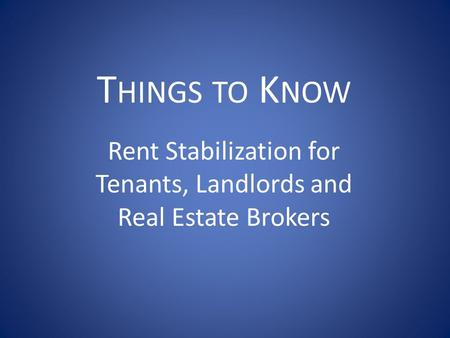 T HINGS TO K NOW Rent Stabilization for Tenants, Landlords and Real Estate Brokers.