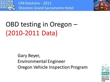 I/M Solutions - 2012 Sheraton Grand Sacramento Hotel OBD testing in Oregon – (2010-2011 Data) Gary Beyer, Environmental Engineer Oregon Vehicle Inspection.