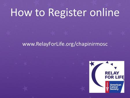 How to Register online www.RelayForLife.org/chapinirmosc.