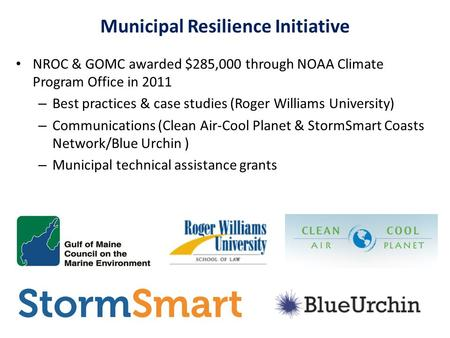 Municipal Resilience Initiative NROC & GOMC awarded $285,000 through NOAA Climate Program Office in 2011 – Best practices & case studies (Roger Williams.