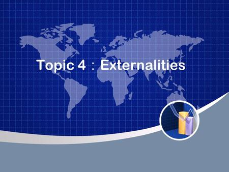 Topic 4 : Externalities. Definition of Externality An externality is an economic cost or benefit that is the by-product of economic activity but that.