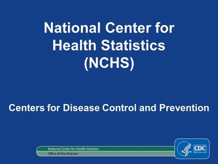 National Center for Health Statistics (NCHS) Centers for Disease Control and Prevention.