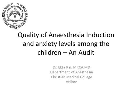 Quality of Anaesthesia Induction and anxiety levels among the children – An Audit Dr. Ekta Rai. MRCA,MD Department of Anesthesia Christian Medical College.