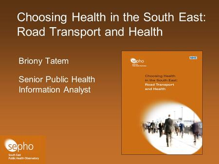 Choosing Health in the South East: Road Transport and Health Briony Tatem Senior Public Health Information Analyst.