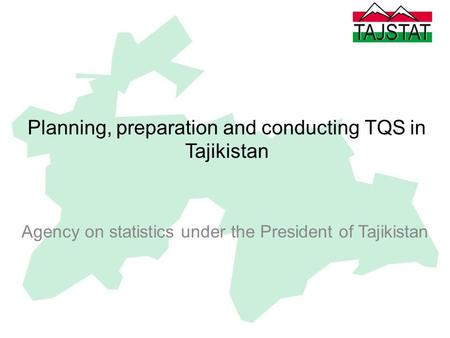 Planning, preparation and conducting TQS in Tajikistan Agency on statistics under the President of Tajikistan.