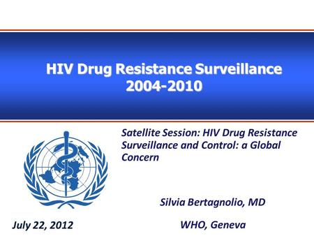 HIV Drug Resistance Surveillance 2004-2010 Satellite Session: HIV Drug Resistance Surveillance and Control: a Global Concern Silvia Bertagnolio, MD WHO,