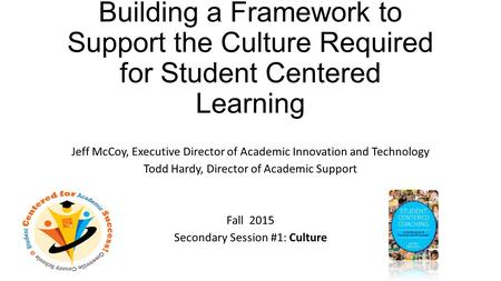 Building a Framework to Support the Culture Required for Student Centered Learning Jeff McCoy, Executive Director of Academic Innovation and Technology.