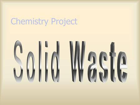 Chemistry Project Solid Waste 1. Municipal waste ( 城市廢物 ) 2. Construction & demolition waste (C&D) 3. Chemical waste 4. Special waste 5. Other solid.
