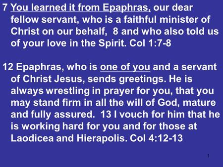 1 7 You learned it from Epaphras, our dear fellow servant, who is a faithful minister of Christ on our behalf, 8 and who also told us of your love in the.