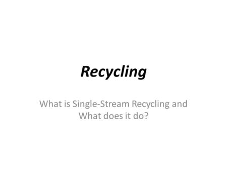 Recycling What is Single-Stream Recycling and What does it do?