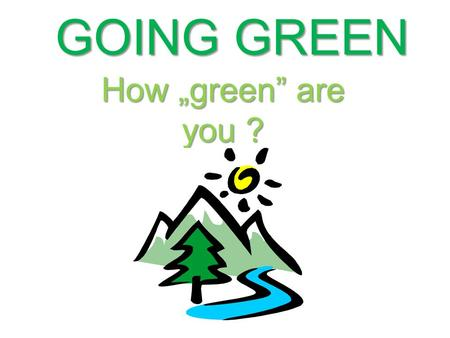 "GOING GREEN How ""green"" are you ?. 1.Recycling The Rubbish How often do you think about, how much rubbish do we produce every year?"