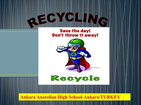 Ankara Anatolian High School-Ankara/TURKEY Recycling is the process of making or manufacturing new products from a product that has originally served.