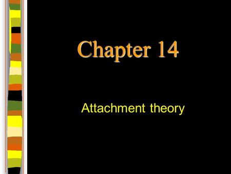 Chapter 14 Attachment theory. Bowlby's attachment theory Origin of the theory in Bowlby's work during WWII with war evacuees and orphans –Characteristic.