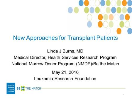 New Approaches for Transplant Patients Linda J Burns, MD Medical Director, Health Services Research Program National Marrow Donor Program (NMDP)/Be the.