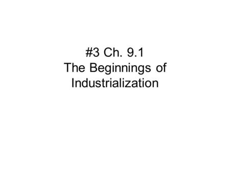#3 Ch. 9.1 The Beginnings of Industrialization. California State Standard 10:3:2 Examine how scientific and technological changes and new forms of energy.