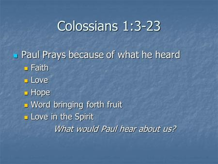Colossians 1:3-23 Paul Prays because of what he heard Paul Prays because of what he heard Faith Faith Love Love Hope Hope Word bringing forth fruit Word.