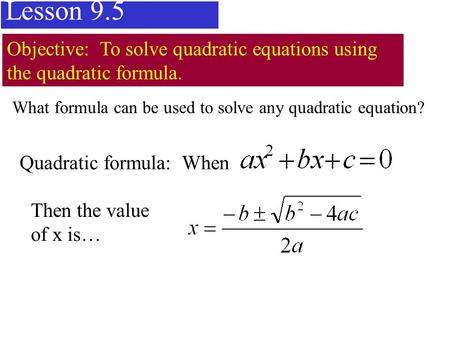 Lesson 9.5 Objective: To solve quadratic equations using the quadratic formula. Quadratic formula: When Then the value of x is… What formula can be used.