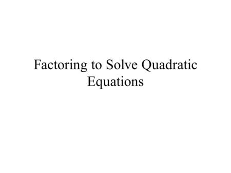 Factoring to Solve Quadratic Equations. 11.6 – Solving Quadratic Equations by Factoring A quadratic equation is written in the Standard Form, where a,