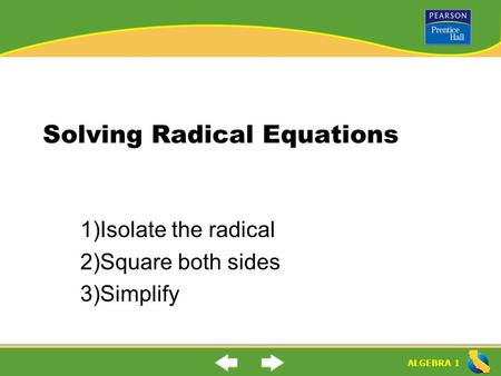 ALGEBRA 1 Solving Radical Equations 1)Isolate the radical 2)Square both sides 3)Simplify.