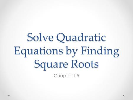 Solve Quadratic Equations by Finding Square Roots Chapter 1.5.