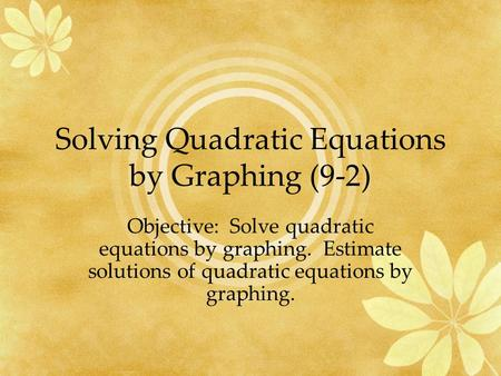 Solving Quadratic Equations by Graphing (9-2) Objective: Solve quadratic equations by graphing. Estimate solutions of quadratic equations by graphing.