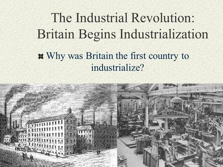 The Industrial Revolution: Britain Begins Industrialization Why was Britain the first country to industrialize?