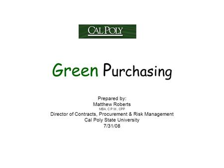 Green P urchasing Prepared by: Matthew Roberts MBA, C.P.M., CPP Director of Contracts, Procurement & Risk Management Cal Poly State University 7/31/08.