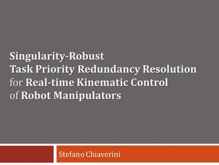 Singularity-Robust Task Priority Redundancy Resolution for Real-time Kinematic Control of Robot Manipulators Stefano Chiaverini.