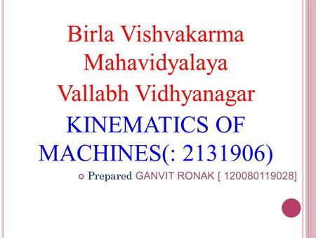 Birla Vishvakarma Mahavidyalaya Vallabh Vidhyanagar KINEMATICS OF MACHINES(: 2131906) Prepared GANVIT RONAK [ 120080119028]