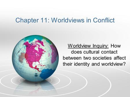 Chapter 11: Worldviews in Conflict Worldview Inquiry: How does cultural contact between two societies affect their identity and worldview?