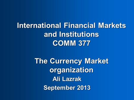 International Financial Markets and Institutions COMM 377 The Currency Market organization Ali Lazrak September 2013.