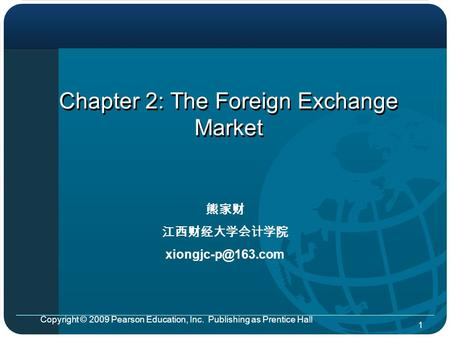 Copyright © 2009 Pearson Education, Inc. Publishing as Prentice Hall 1 Chapter 2: The Foreign Exchange Market 熊家财 江西财经大学会计学院