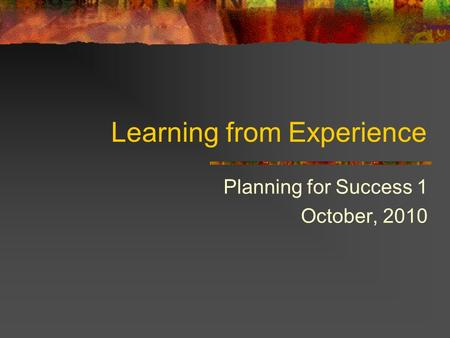 Learning from Experience Planning for Success 1 October, 2010.