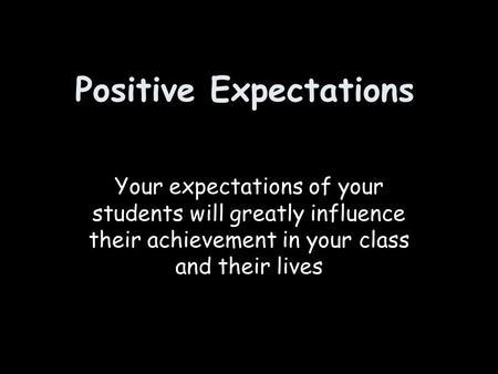 Positive Expectations Your expectations of your students will greatly influence their achievement in your class and their lives.