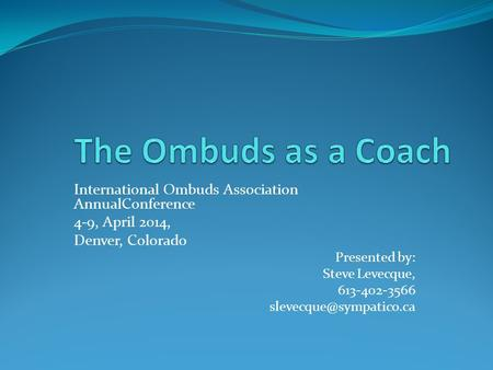 International Ombuds Association AnnualConference 4-9, April 2014, Denver, Colorado Presented by: Steve Levecque, 613-402-3566