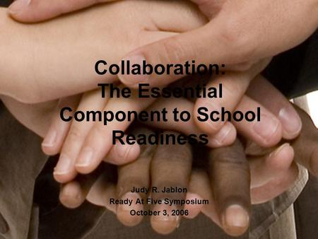 Collaboration: The Essential Component to School Readiness Judy R. Jablon Ready At Five Symposium October 3, 2006.