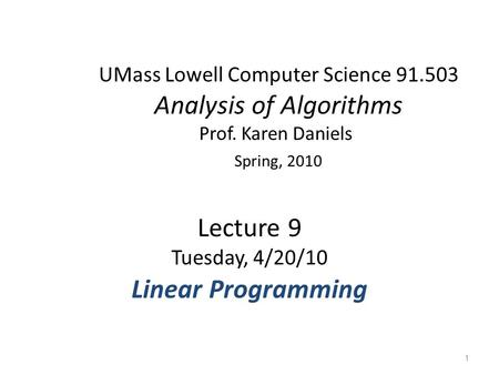 UMass Lowell Computer Science 91.503 Analysis of Algorithms Prof. Karen Daniels Spring, 2010 Lecture 9 Tuesday, 4/20/10 Linear Programming 1.