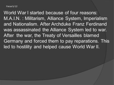 Focus 5/12 World War I started because of four reasons: M.A.I.N. : Militarism, Alliance System, Imperialism and Nationalism. After Archduke Franz Ferdinand.