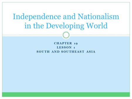 CHAPTER 19 LESSON 1 SOUTH AND SOUTHEAST ASIA Independence and Nationalism in the Developing World.